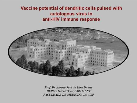 Vaccine potential of dendritic cells pulsed with autologous virus in anti-HIV immune response Prof. Dr. Alberto José da Silva Duarte DERMATOLOGY DEPARTMENT.
