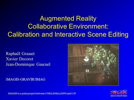 IMAGIS-GRAVIR / IMAG Augmented Reality Collaborative Environment: Calibration and Interactive Scene Editing Raphaël Grasset Xavier Decoret Jean-Dominique.
