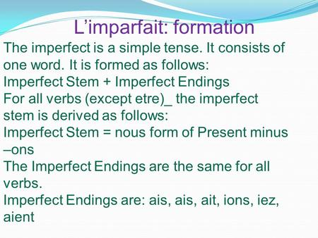 L'imparfait: formation The imperfect is a simple tense. It consists of one word. It is formed as follows: Imperfect Stem + Imperfect Endings For all verbs.