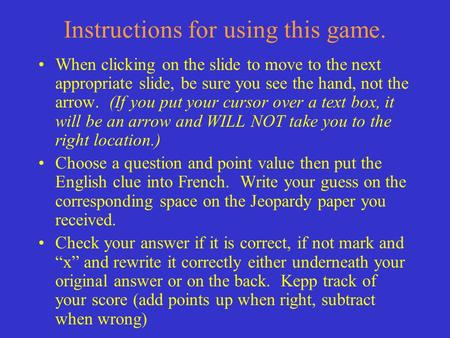 Instructions for using this game. When clicking on the slide to move to the next appropriate slide, be sure you see the hand, not the arrow. (If you put.