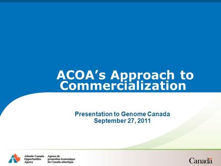 Presentation to Genome Canada September 27, 2011 ACOA's Approach to Commercialization.