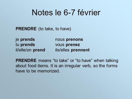 "Notes le 6-7 février PRENDRE (to take, to have) je prendsnous prenons tu prendsvous prenez il/elle/on prendils/elles prennent PRENDRE means ""to take"" or."