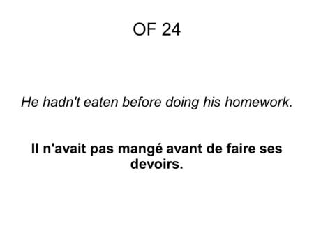 He hadn't eaten before doing his homework. Il n'avait pas mangé avant de faire ses devoirs. OF 24.