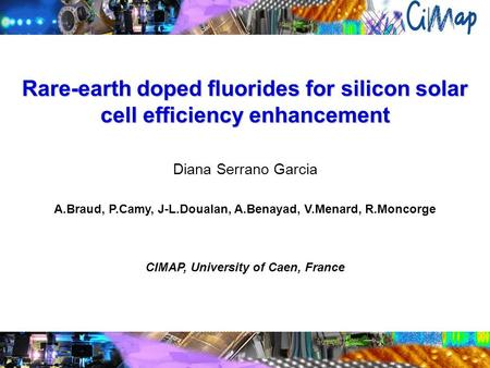 Rare-earth doped fluorides for silicon solar cell efficiency enhancement Diana Serrano Garcia A.Braud, P.Camy, J-L.Doualan, A.Benayad, V.Menard, R.Moncorge.