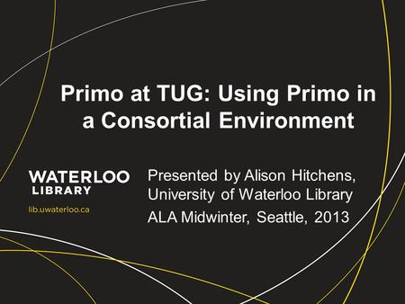 Primo at TUG: Using Primo in a Consortial Environment Presented by Alison Hitchens, University of Waterloo Library ALA Midwinter, Seattle, 2013.