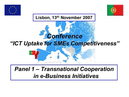 "Lisbon, 13 th November 2007 Panel 1 – Transnational Cooperation in e-Business Initiatives Conference ""ICT Uptake for SMEs Competitiveness"""
