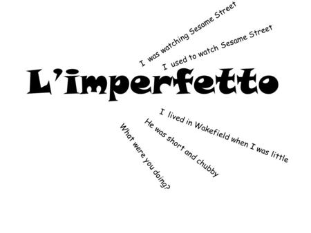 L'imperfetto I was watching Sesame Street I lived in Wakefield when I was little He was short and chubby What were you doing? I used to watch Sesame Street.