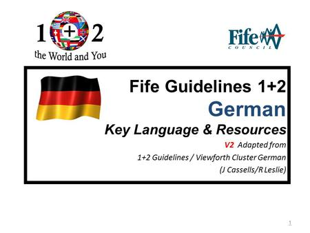 1 Fife Guidelines 1+2 German Key Language & Resources V2 Adapted from 1+2 Guidelines / Viewforth Cluster German (J Cassells/R Leslie)