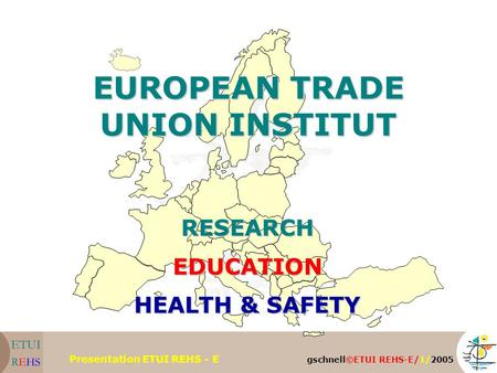 Gschnell©ETUI REHS-E/1/2005 Presentation ETUI REHS - E EUROPEAN TRADE UNION INSTITUT RESEARCHEDUCATION HEALTH & SAFETY.