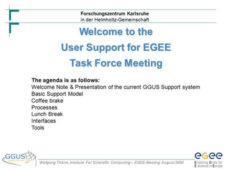 Forschungszentrum Karlsruhe in der Helmholtz-Gemeinschaft Wofgang Thöne, Institute For Scientific Computing – EGEE-Meeting August 2004 Welcome to the User.
