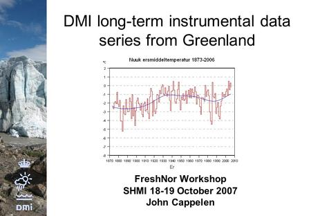 DMI long-term instrumental data series from Greenland FreshNor Workshop SHMI 18-19 October 2007 John Cappelen.