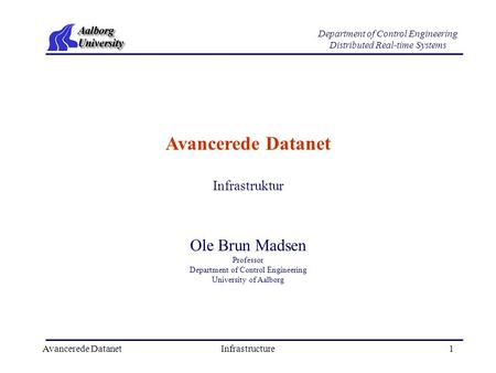 Avancerede DatanetInfrastructure1 Department of Control Engineering Distributed Real-time Systems Avancerede Datanet Ole Brun Madsen Professor Department.