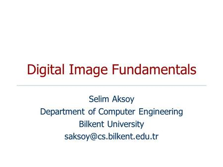 Digital Image Fundamentals Selim Aksoy Department of Computer Engineering Bilkent University