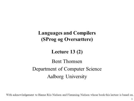 1 Languages and Compilers (SProg og Oversættere) Lecture 13 (2) Bent Thomsen Department of Computer Science Aalborg University With acknowledgement to.
