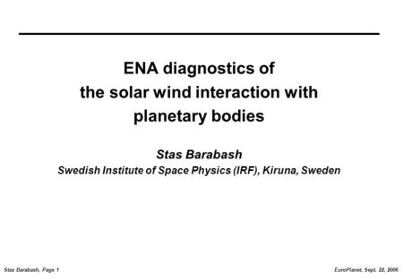EuroPlanet, Sept. 22, 2006Stas Barabash, Page 1 ENA diagnostics of the solar wind interaction with planetary bodies Stas Barabash Swedish Institute of.