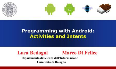 Programming with Android: Activities and Intents Luca Bedogni Marco Di Felice Dipartimento di Scienze dell'Informazione Università di Bologna.