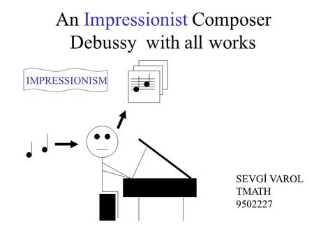 An Impressionist Composer Debussy with all works IMPRESSIONISM SEVGİ VAROL TMATH 9502227.