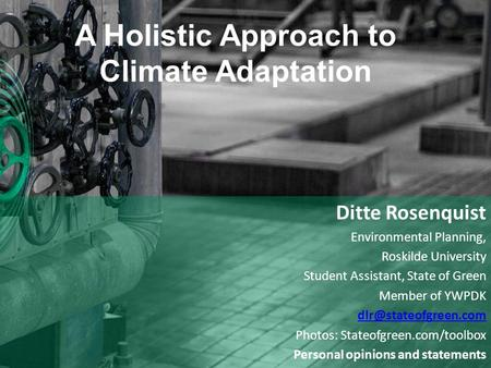 A Holistic Approach to Climate Adaptation Ditte Rosenquist Environmental Planning, Roskilde University Student Assistant, State of Green Member of YWPDK.