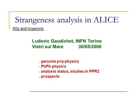 Strangeness analysis in ALICE o genuine p+p physics o PbPb physics o analysis status, studies in PPR2 o prospects K0s and hyperons Ludovic Gaudichet, INFN.
