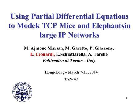1 Using Partial Differential Equations to Modek TCP Mice and Elephantsin large IP Networks M. Ajmone Marsan, M. Garetto, P. Giaccone, E. Leonardi, E.Schiattarella,