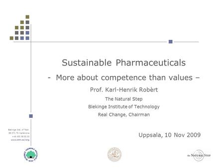 Blekinge Inst. of Tech. SE-371 79 Karlskrona +46 455 38 50 00 www.bth.se/eng Sustainable Pharmaceuticals -More about competence than values – Prof. Karl-Henrik.