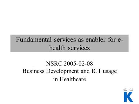 Fundamental services as enabler for e- health services NSRC 2005-02-08 Business Development and ICT usage in Healthcare.