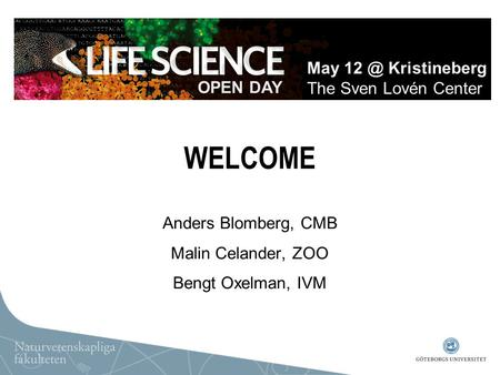 WELCOME Anders Blomberg, CMB Malin Celander, ZOO Bengt Oxelman, IVM OPEN DAY May Kristineberg The Sven Lovén Center.