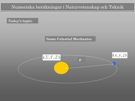 Numeriska beräkningar i Naturvetenskap och Teknik Today's topic: Some Celestial Mechanics F.