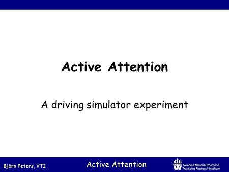 Björn Peters, VTI Active Attention A driving simulator experiment.