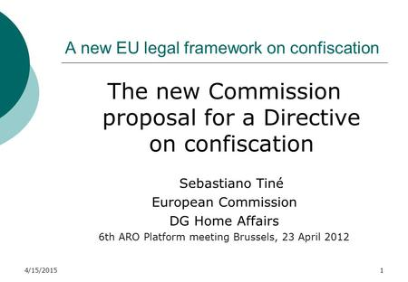 4/15/20151 A new EU legal framework on confiscation The new Commission proposal for a Directive on confiscation Sebastiano Tiné European Commission DG.