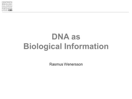 DNA as Biological Information Rasmus Wenersson. Overview Learning objectives –About Biological Information –A note about DNA sequencing techniques and.