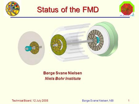 Technical Board, 12 July 2005Børge Svane Nielsen, NBI1 Status of the FMD Børge Svane Nielsen Niels Bohr Institute.