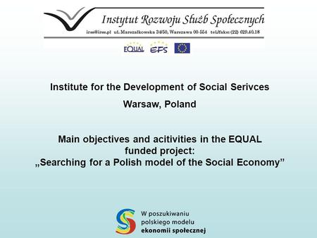 "Institute for the Development of Social Serivces Warsaw, Poland Main objectives and acitivities in the EQUAL funded project: ""Searching for a Polish model."