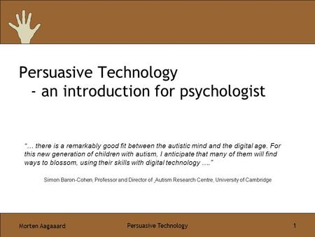 "Morten Aagaaard Persuasive Technology 1 Persuasive Technology - an introduction for psychologist ""… there is a remarkably good fit between the autistic."