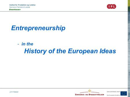 Institut for Produktion og Ledelse Danmarks Tekniske Universitet John Heebøll Greenhouse+ Entrepreneurship - in the History of the European Ideas.