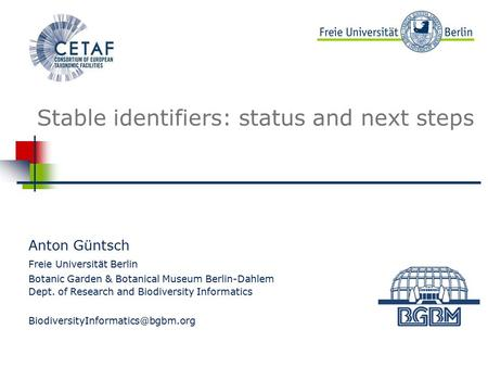 Beispielbild Stable identifiers: status and next steps Anton Güntsch Freie Universität Berlin Botanic Garden & Botanical Museum Berlin-Dahlem Dept. of.