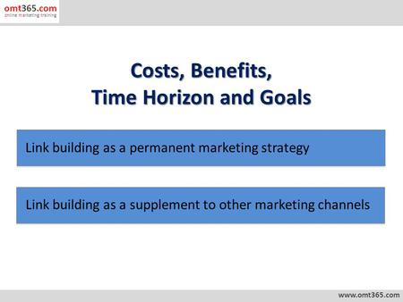 Costs, Benefits, Time Horizon and Goals www.omt365.com omt365.com online marketing training Link building as a permanent marketing strategy Link building.