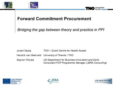 Forward Commitment Procurement Bridging the gap between theory and practice in PPI Joram NautaTNO – Dutch Centre for Health Assets Hendrik van MeerveldUniversity.