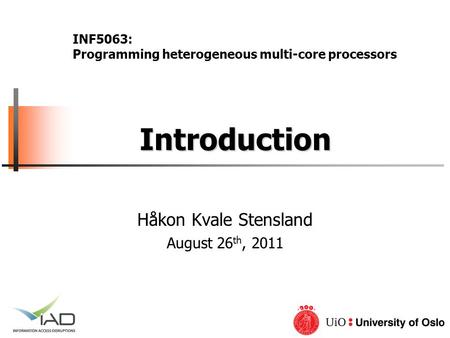 Introduction Introduction Håkon Kvale Stensland August 26 th, 2011 INF5063: Programming heterogeneous multi-core processors.