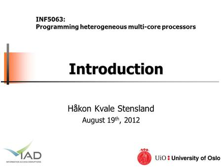 Introduction Introduction Håkon Kvale Stensland August 19 th, 2012 INF5063: Programming heterogeneous multi-core processors.