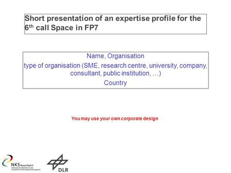 Short presentation of an expertise profile for the 6 th call Space in FP7 Name, Organisation type of organisation (SME, research centre, university, company,