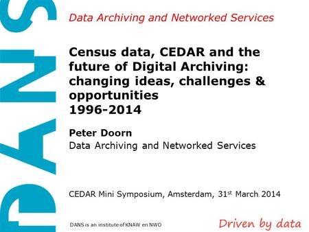 Data Archiving and Networked Services DANS is an institute of KNAW en NWO Census data, CEDAR and the future of Digital Archiving: changing ideas, challenges.