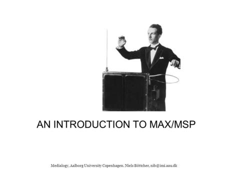 AN INTRODUCTION TO MAX/MSP Medialogy, Aalborg University Copenhagen. Niels Böttcher,