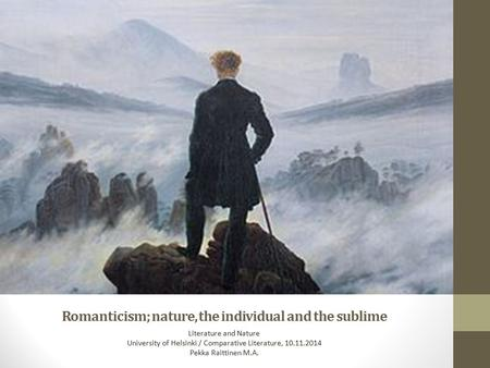 Romanticism; nature, the individual and the sublime Literature and Nature University of Helsinki / Comparative Literature, 10.11.2014 Pekka Raittinen M.A.
