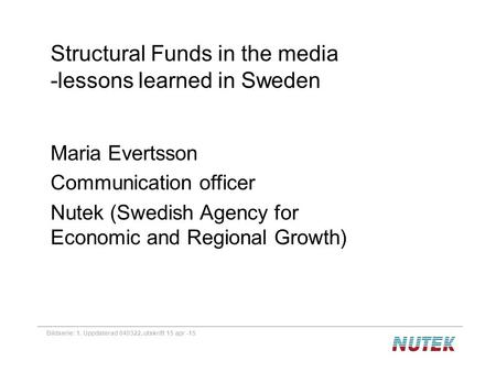 Bildserie: 1. Uppdaterad 040322, utskrift 15 apr -15 Structural Funds in the media -lessons learned in Sweden Maria Evertsson Communication officer Nutek.