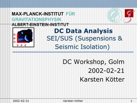 MAX-PLANCK-INSTITUT FÜR GRAVITATIONSPHYSIK ALBERT-EINSTEIN-INSTITUT 2002-02-21Karsten Kötter1 DC Data Analysis SEI/SUS (Suspensions & Seismic Isolation)
