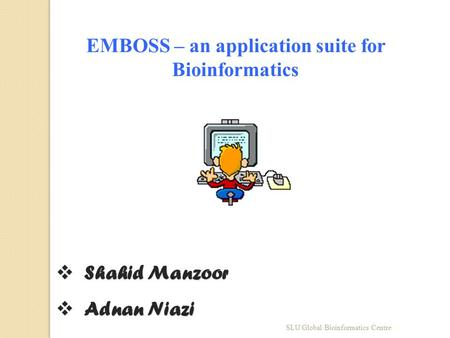 EMBOSS – an application suite for Bioinformatics  Shahid Manzoor  Adnan Niazi SLU Global Bioinformatics Centre.