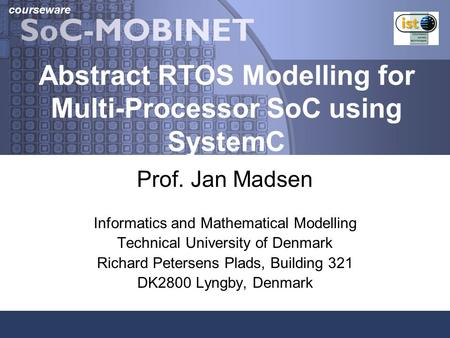 Courseware Abstract RTOS Modelling for Multi-Processor SoC using SystemC Prof. Jan Madsen Informatics and Mathematical Modelling Technical University of.