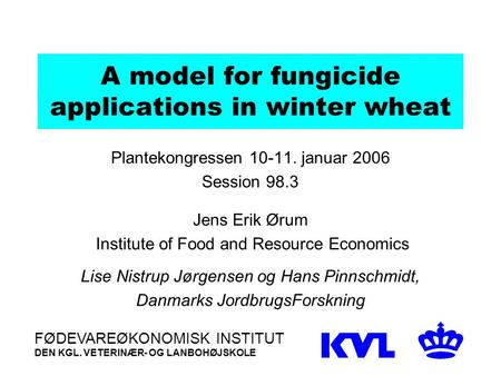 A model for fungicide applications in winter wheat Plantekongressen 10-11. januar 2006 Session 98.3 Jens Erik Ørum Institute of Food and Resource Economics.
