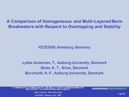 A COMPARISON OF HOMOGENEOUS AND MULTI-LAYERED BERM BREAKWATERS WITH RESPECT TO OVERTOPPING AND STABILITY Lykke Andersen, Skals & Burcharth ICCE2008, Hamburg,